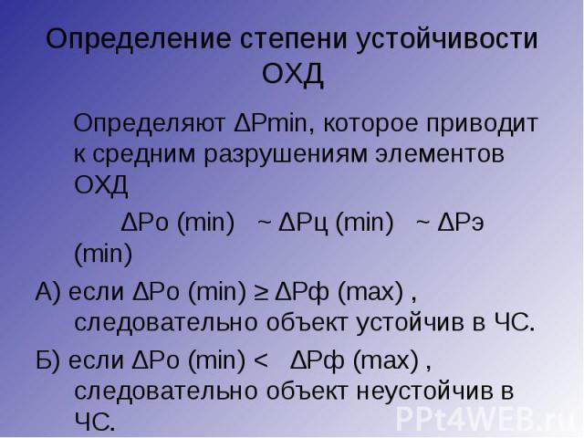 Определяют ∆Рmin, которое приводит к средним разрушениям элементов ОХД Определяют ∆Рmin, которое приводит к средним разрушениям элементов ОХД ∆Ро (min) ~ ∆Рц (min) ~ ∆Рэ (min) А) если ∆Ро (min) ≥ ∆Рф (mах) , следовательно объект устойчив в ЧС. Б) ес…