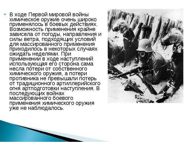 В ходе Первой мировой войны химическое оружие очень широко применялось в боевых действиях. Возможность применения крайне зависела от погоды, направления и силы ветра, подходящих условий для массированного применения приходилось в некоторых случаях о…