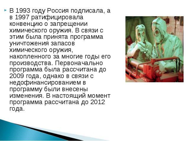 В 1993 году Россия подписала, а в 1997 ратифицировала конвенцию о запрещении химического оружия. В связи с этим была принята программа уничтожения запасов химического оружия, накопленного за многие годы его производства. Первоначально программа была…