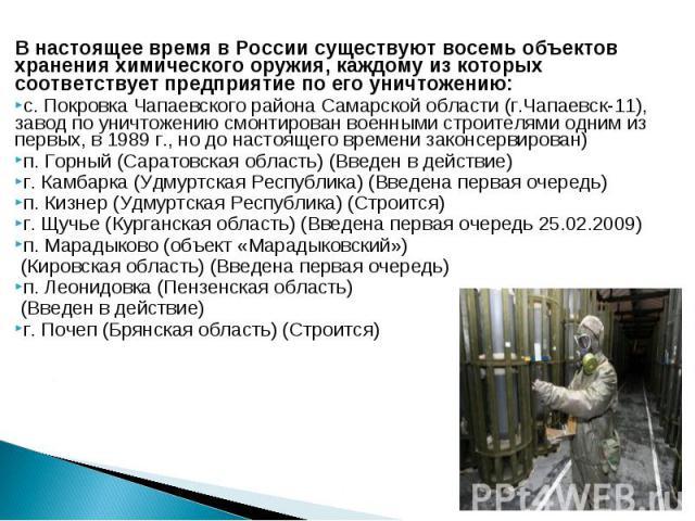 В настоящее время в России существуют восемь объектов хранения химического оружия, каждому из которых соответствует предприятие по его уничтожению: В настоящее время в России существуют восемь объектов хранения химического оружия, каждому из которых…