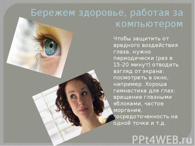Бережем здоровье, работая за компьютером Чтобы защитить от вредного воздействия глаза, нужно периодически (раз в 15-20 минут) отводить взгляд от экрана: посмотреть в окно, например. Хороша гимнастика для глаз: вращение глазными яблоками, частое морг…