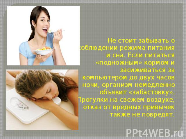 Не стоит забывать о соблюдении режима питания и сна. Если питаться «подножным» кормом и засиживаться за компьютером до двух часов ночи, организм немедленно объявит «забастовку». Прогулки на свежем воздухе, отказ от вредных привычек также не повредят.