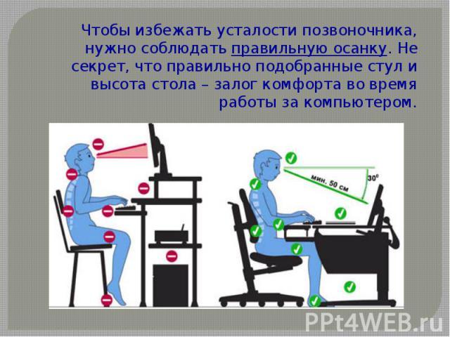 Чтобы избежать усталости позвоночника, нужно соблюдатьправильную осанку. Не секрет, что правильно подобранные стул и высота стола – залог комфорта во время работы за компьютером.