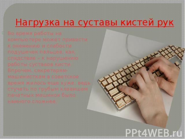 Нагрузка на суставы кистей рук Во время работы на компьютере может привести к онемению и слабости подушечек пальцев, как следствие – к нарушению работы суставов кисти. Впрочем, секретарям-машинисткам в советское время жилось еще хуже, ведь стучать п…