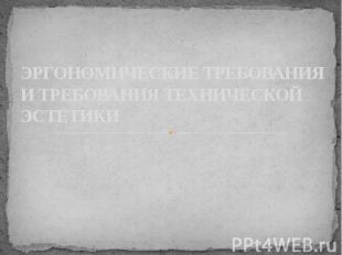 ЭРГОНОМИЧЕСКИЕ ТРЕБОВАНИЯ И ТРЕБОВАНИЯ ТЕХНИЧЕСКОЙ ЭСТЕТИКИ
