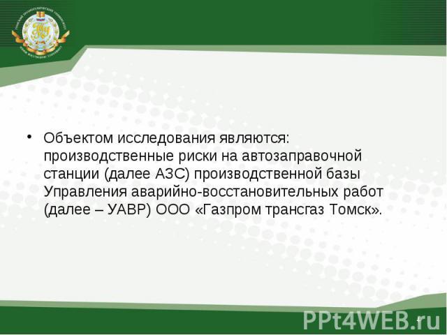 Объектом исследования являются: производственные риски на автозаправочной станции (далее АЗС) производственной базы Управления аварийно-восстановительных работ (далее – УАВР) ООО «Газпром трансгаз Томск».