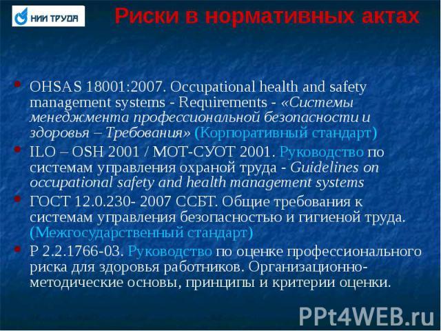 Риски в нормативных актах OHSAS 18001:2007. Occupational health and safety management systems - Requirements - «Системы менеджмента профессиональной безопасности и здоровья – Требования» (Корпоративный стандарт) ILO – OSH 2001 / МОТ-СУОТ 2001. Руков…