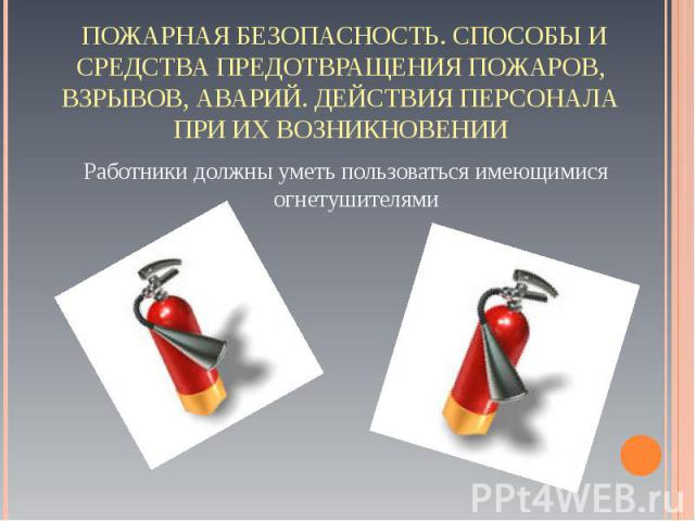 Работники должны уметь пользоваться имеющимися огнетушителями Работники должны уметь пользоваться имеющимися огнетушителями