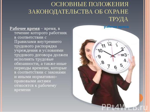 Рабочее время – время, в течение которого работник в соответствии с Правилами внутреннего трудового распорядка учреждения и условиями трудового договора должен исполнять трудовые обязанности, а также иные периоды времени, которые в соответствии с за…