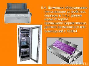 5.4. Шумящее оборудование (печатающие устройства, серверы и т.п.), уровни шума к