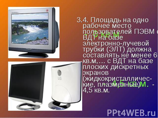 3.4. Площадь на одно рабочее место пользователей ПЭВМ с ВДТ на базе электронно-лучевой трубки (ЭЛТ) должна составлять не менее 6 кв.м,… с ВДТ на базе плоских дискретных экранов (жидкокристалличес-кие, плазменные) - 4,5 кв.м. 3.4. Площадь на одно раб…
