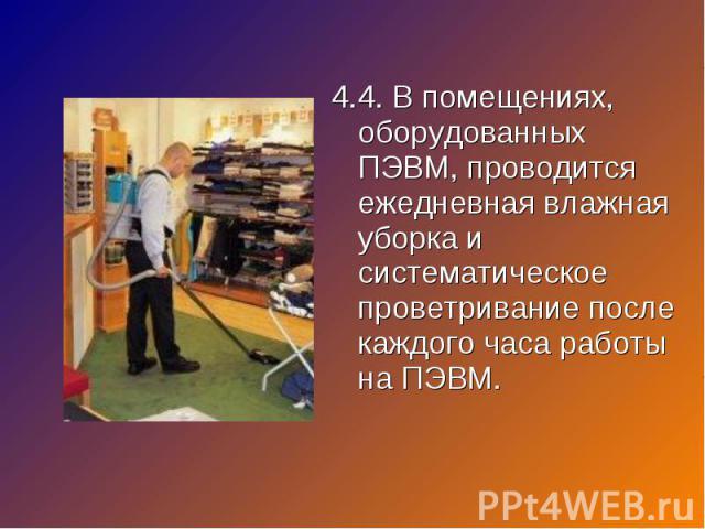 4.4. В помещениях, оборудованных ПЭВМ, проводится ежедневная влажная уборка и систематическое проветривание после каждого часа работы на ПЭВМ. 4.4. В помещениях, оборудованных ПЭВМ, проводится ежедневная влажная уборка и систематическое проветривани…