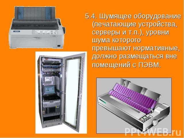 5.4. Шумящее оборудование (печатающие устройства, серверы и т.п.), уровни шума которого превышают нормативные, должно размещаться вне помещений с ПЭВМ. 5.4. Шумящее оборудование (печатающие устройства, серверы и т.п.), уровни шума которого превышают…