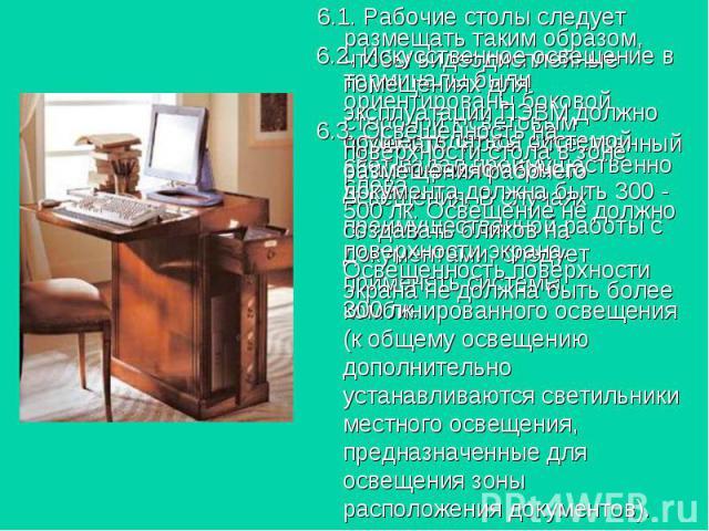 6.1. Рабочие столы следует размещать таким образом, чтобы видеодисплейные терминалы были ориентированы боковой стороной к световым проемам, чтобы естественный свет падал преимущественно слева. 6.1. Рабочие столы следует размещать таким образом, чтоб…