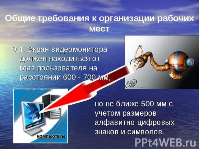 9.4. Экран видеомонитора должен находиться от глаз пользователя на расстоянии 600 - 700 мм, 9.4. Экран видеомонитора должен находиться от глаз пользователя на расстоянии 600 - 700 мм,