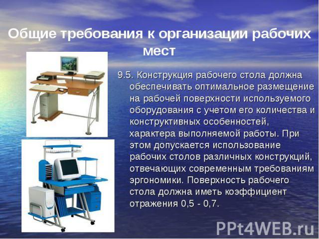 9.5. Конструкция рабочего стола должна обеспечивать оптимальное размещение на рабочей поверхности используемого оборудования с учетом его количества и конструктивных особенностей, характера выполняемой работы. При этом допускается использование рабо…