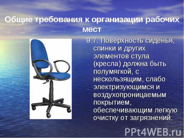 9.7. Поверхность сиденья, спинки и других элементов стула (кресла) должна быть полумягкой, с нескользящим, слабо электризующимся и воздухопроницаемым покрытием, обеспечивающим легкую очистку от загрязнений. 9.7. Поверхность сиденья, спинки и других …