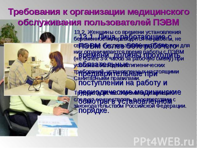 13.1. Лица, работающие с ПЭВМ более 50% рабочего времени, должны проходить обязательные предварительные при поступлении на работу и периодические медицинские осмотры в установленном порядке. 13.1. Лица, работающие с ПЭВМ более 50% рабочего времени, …