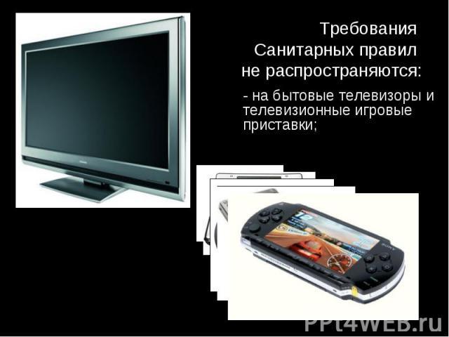- на бытовые телевизоры и телевизионные игровые приставки; - на бытовые телевизоры и телевизионные игровые приставки;