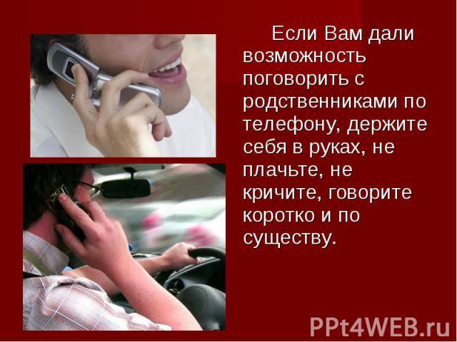 Если Вам дали возможность поговорить с родственниками по телефону, держите себя в руках, не плачьте, не кричите, говорите коротко и по существу. Если Вам дали возможность поговорить с родственниками по телефону, держите себя в руках, не плачьте, не …
