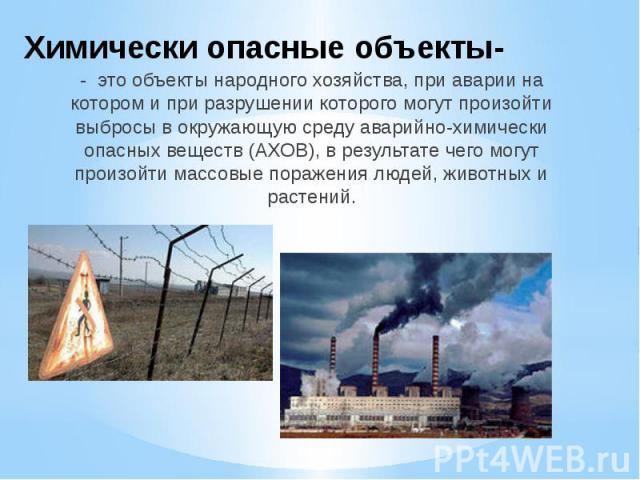 Химически опасные объекты- - это объекты народного хозяйства, при аварии на котором и при разрушении которого могут произойти выбросы в окружающую среду аварийно-химически опасных веществ (АХОВ), в результате чего могут произойти массовые поражения …