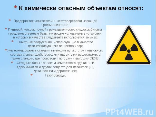К химически опасным объектам относят: Предприятия химической и нефтеперерабатывающей промышленности; Пищевой, мясомолочной промышленности, хладокомбинаты, продовольственные базы, имеющие холодильные установки, в которых в качестве хладагента использ…