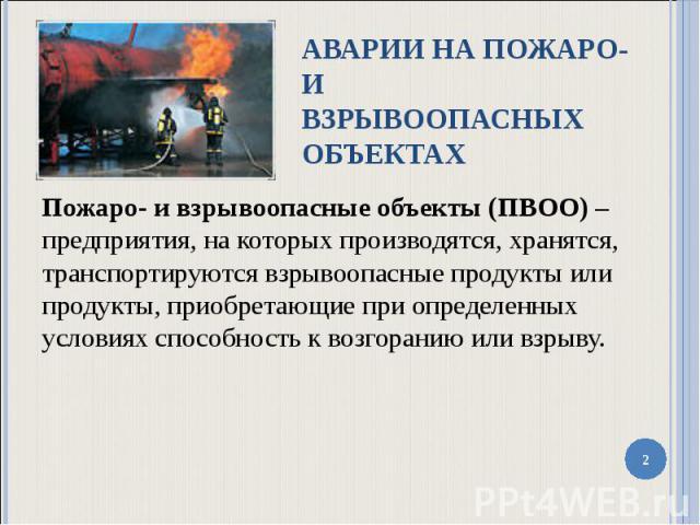 Пожаро- и взрывоопасные объекты (ПВОО) – предприятия, на которых производятся, хранятся, транспортируются взрывоопасные продукты или продукты, приобретающие при определенных условиях способность к возгоранию или взрыву. Пожаро- и взрывоопасные объек…