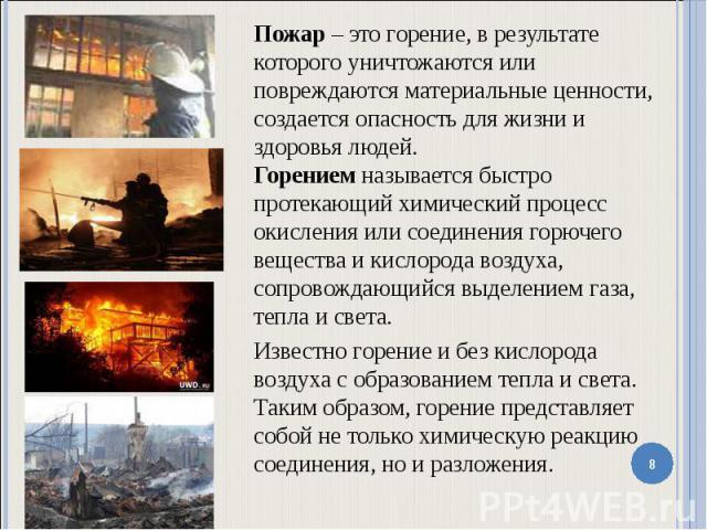 Пожар – это горение, в результате которого уничтожаются или повреждаются материальные ценности, создается опасность для жизни и здоровья людей. Горением называется быстро протекающий химический процесс окисления или соединения горючего вещества и ки…