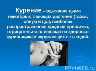 Курение – вдыхание дыма некоторых тлеющих растений (табак, опиум и др.), наиболе