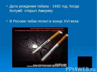 Дата рождения табака - 1492 год. Когда Колумб открыл Америку В Россию табак попа