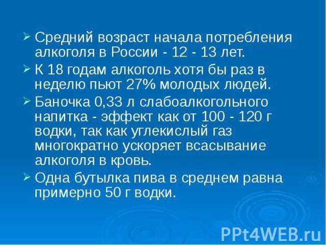 Средний возраст начала потребления алкоголя в России - 12 - 13 лет. К 18 годам алкоголь хотя бы раз в неделю пьют 27% молодых людей.  Баночка 0,33 л слабоалкогольного напитка - эффект как от 100 - 120 г водки, так как углекислый газ мног…