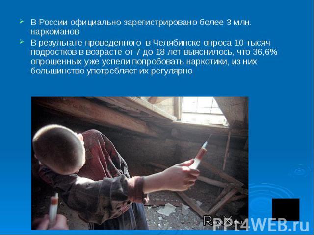 В России официально зарегистрировано более 3 млн. наркоманов В результате проведенного в Челябинске опроса 10 тысяч подростков в возрасте от 7 до 18 лет выяснилось, что 36,6% опрошенных уже успели попробовать наркотики, из них большинство употребляе…