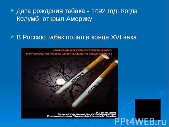 Дата рождения табака - 1492 год. Когда Колумб открыл Америку В Россию табак попал в конце XVI века