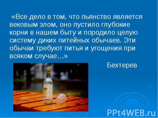 «Все дело в том, что пьянство является вековым злом, оно пустило глубокие корни в нашем быту и породило целую систему диких питейных обычаев. Эти обычаи требуют питья и угощения при всяком случае…» Бехтерев
