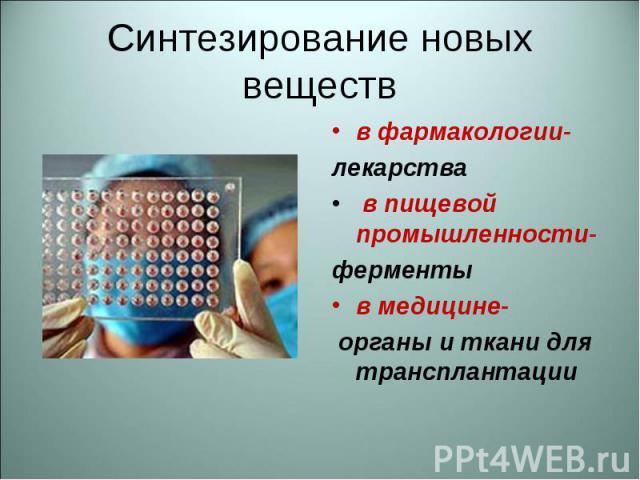 в фармакологии- в фармакологии- лекарства в пищевой промышленности- ферменты в медицине- органы и ткани для трансплантации