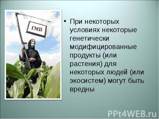 При некоторых условиях некоторые генетически модифицированные продукты (или растения) для некоторых людей (или экосистем) могут быть вредны При некоторых условиях некоторые генетически модифицированные продукты (или растения) для некоторых людей (ил…