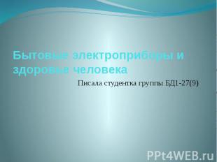 Бытовые электроприборы и здоровье человека Писала студентка группы БД1-27(9)