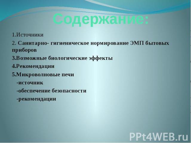 Содержание: 1.Источники 2. Санитарно- гигиеническое нормирование ЭМП бытовых приборов 3.Возможные биологические эффекты 4.Рекомендации 5.Микроволновые печи -источник -обеспечение безопасности -рекомендации