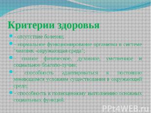 Критерии здоровья - отсутствие болезни; - нормальное функционирование организма