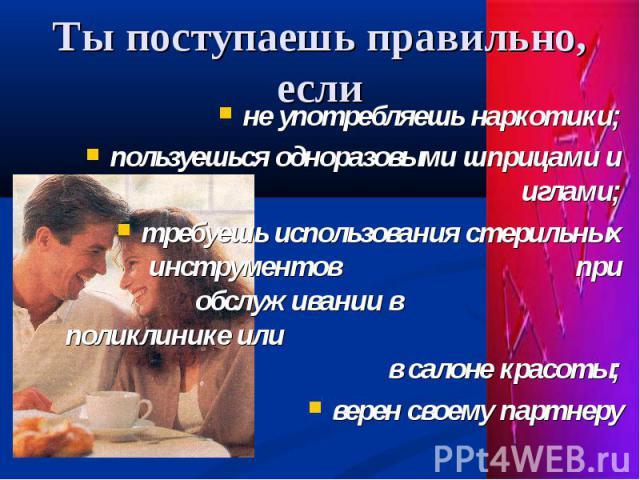не употребляешь наркотики; не употребляешь наркотики; пользуешься одноразовыми шприцами и иглами; требуешь использования стерильных инструментов при обслуживании в поликлинике или в салоне красоты; верен своему партнеру