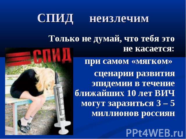 Только не думай, что тебя это не касается: Только не думай, что тебя это не касается: при самом «мягком» сценарии развития эпидемии в течение ближайших 10 лет ВИЧ могут заразиться 3 – 5 миллионов россиян