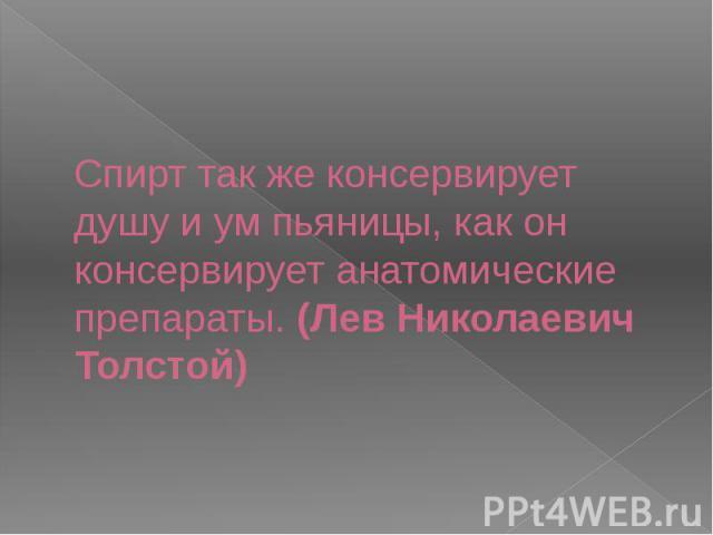 Спирт так же консервирует душу и ум пьяницы, как он консервирует анатомические препараты. (Лев Николаевич Толстой)