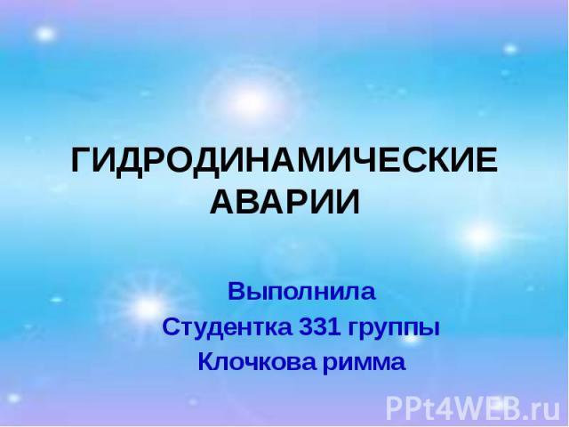 ГИДРОДИНАМИЧЕСКИЕ АВАРИИ Выполнила Студентка 331 группы Клочкова римма