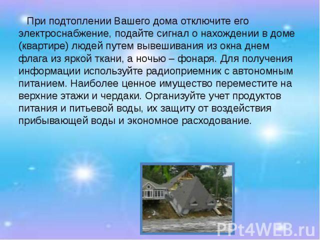 При подтоплении Вашего дома отключите его электроснабжение, подайте сигнал о нахождении в доме (квартире) людей путем вывешивания из окна днем флага из яркой ткани, а ночью – фонаря. Для получения информации используйте радиоприемник с автономным пи…