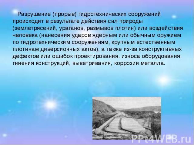 Разрушение (прорыв) гидротехнических сооружений происходит в результате действия сил природы (землетрясений, ураганов, размывов плотин) или воздействия человека (нанесения ударов ядерным или обычным оружием по гидротехническим сооружениям, крупным е…