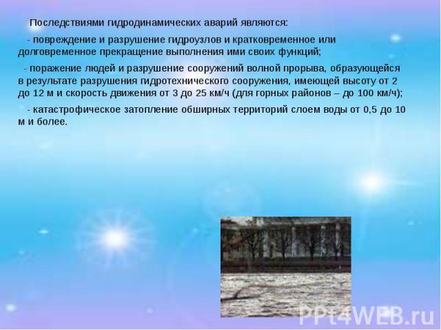 Последствиями гидродинамических аварий являются:  Последствиями гидродинамических аварий являются: - повреждение и разрушение гидроузлов и кратковременное или долговременное прекращение выполнения ими своих функций; -поражение люд…