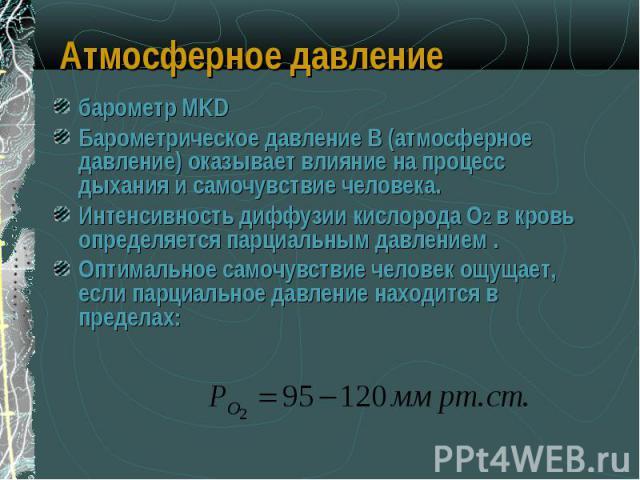 барометр MKD барометр MKD Барометрическое давление В (атмосферное давление) оказывает влияние на процесс дыхания и самочувствие человека. Интенсивность диффузии кислорода О2 в кровь определяется парциальным давлением . Оптимальное самочувствие челов…