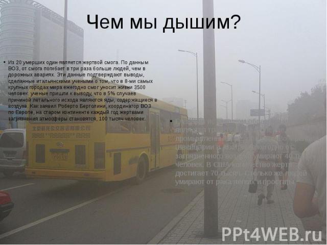 Чем мы дышим? Из 20 умерших один является жертвой смога. По данным ВОЗ, от смога погибает в три раза больше людей, чем в дорожных авариях. Эти данные подтверждают выводы, сделанные итальянскими учеными о том, что в 8-ми самых крупных городах мира еж…
