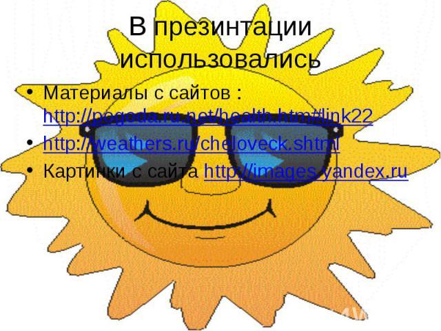 В презинтации использовались Материалы с сайтов : http://pogoda.ru.net/health.htm#link22 http://weathers.ru/cheloveck.shtml Картинки с сайта http://images.yandex.ru