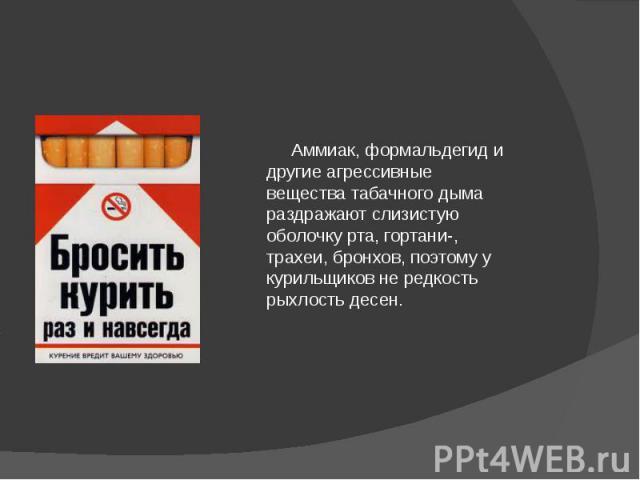 Аммиак, формальдегид и другие агрессивные вещества табачного дыма раздражают слизистую оболочку рта, гортани-, трахеи, бронхов, поэтому у курильщиков не редкость рыхлость десен.